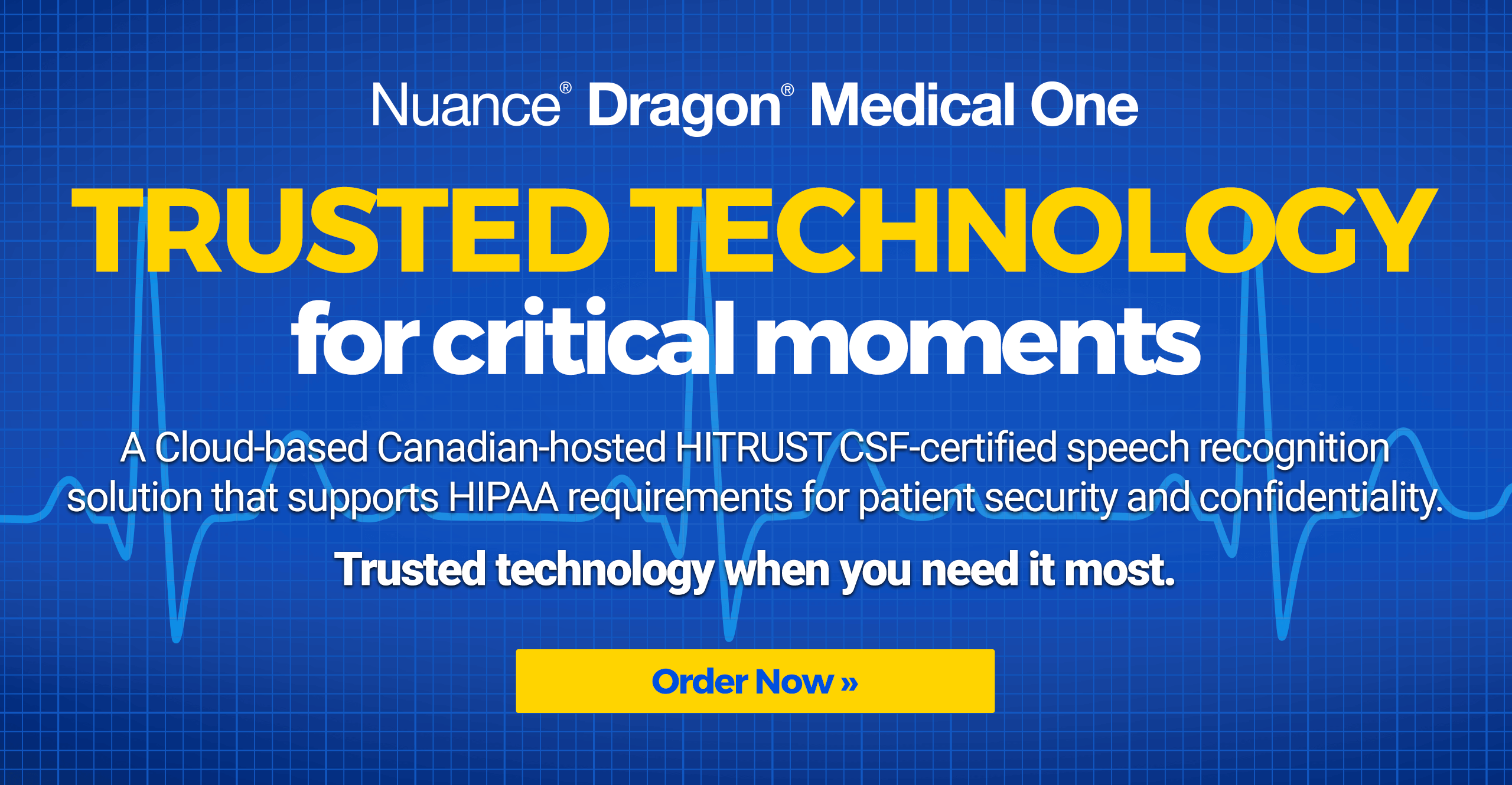 Dragon Medical One - Trusted Technology for Critical Moments - A Cloud‑based Canadian-hosted HITRUST CSF‑certified speech recognition solution that supports HIPAA requirements for patient security and confidentiality.